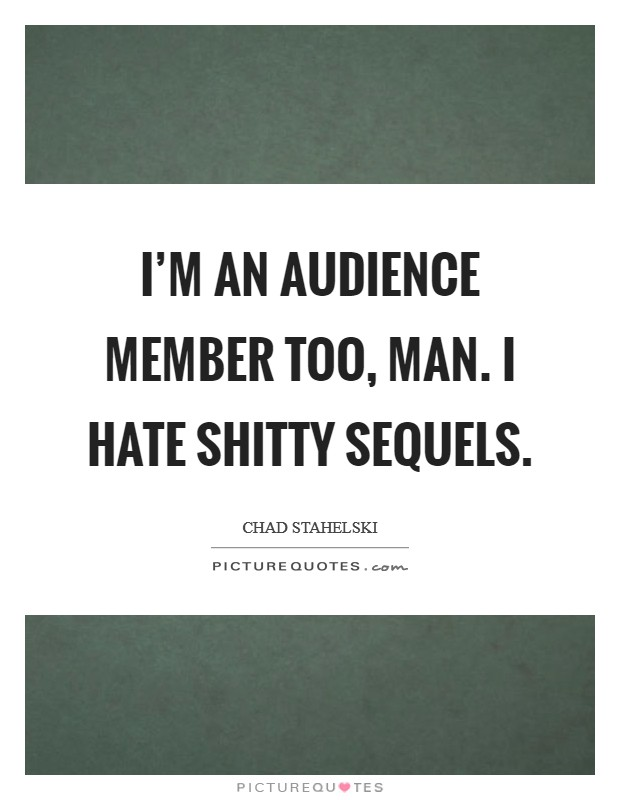 I'm an audience member too, man. I hate shitty sequels Picture Quote #1
