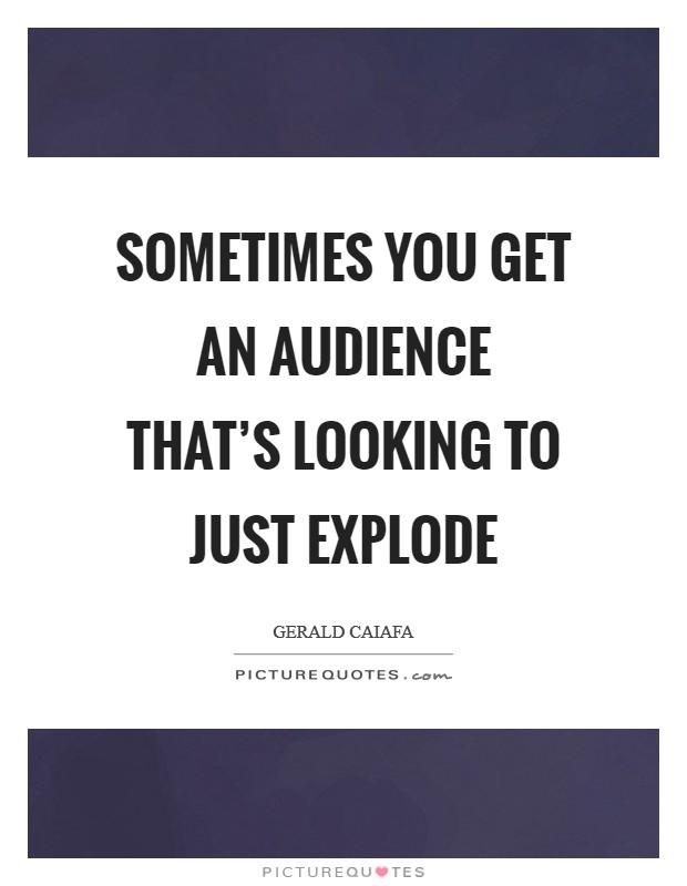 Sometimes you get an audience that's looking to just explode Picture Quote #1