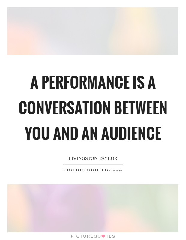 A performance is a conversation between you and an audience Picture Quote #1