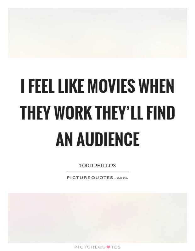 I feel like movies when they work they'll find an audience Picture Quote #1