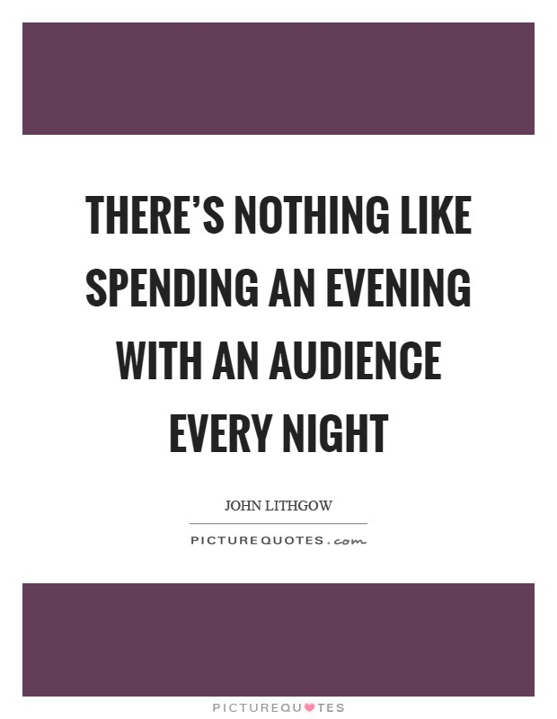 There's nothing like spending an evening with an audience every night Picture Quote #1