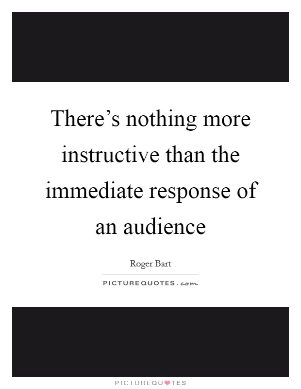 There's nothing more instructive than the immediate response of an audience Picture Quote #1