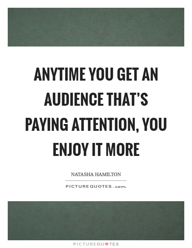 Anytime you get an audience that's paying attention, you enjoy it more Picture Quote #1