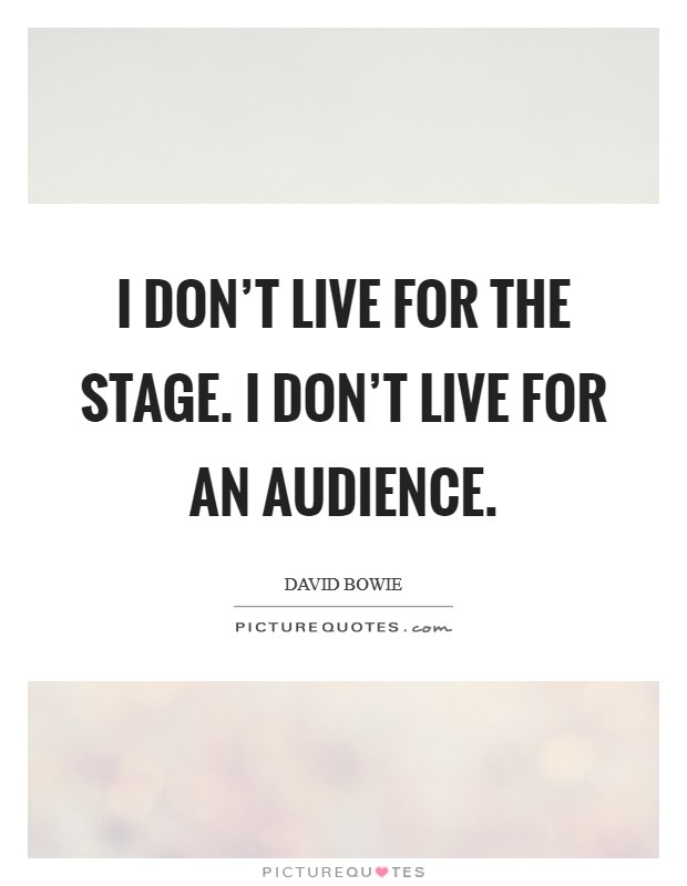 I don't live for the stage. I don't live for an audience Picture Quote #1