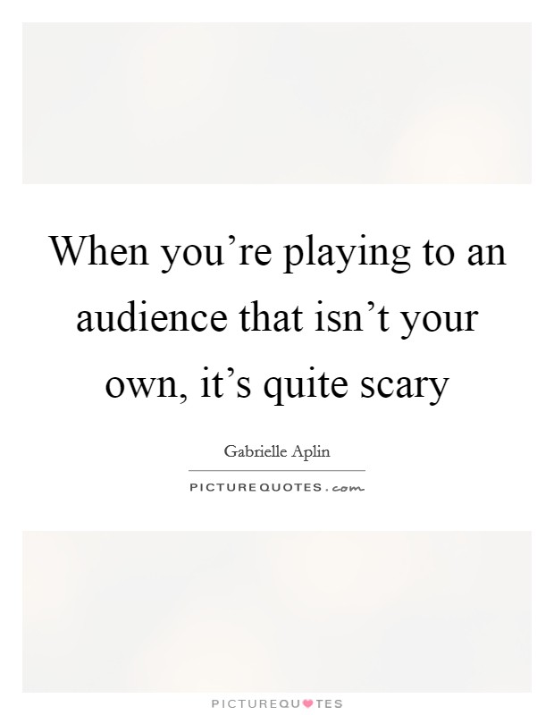 When you're playing to an audience that isn't your own, it's quite scary Picture Quote #1
