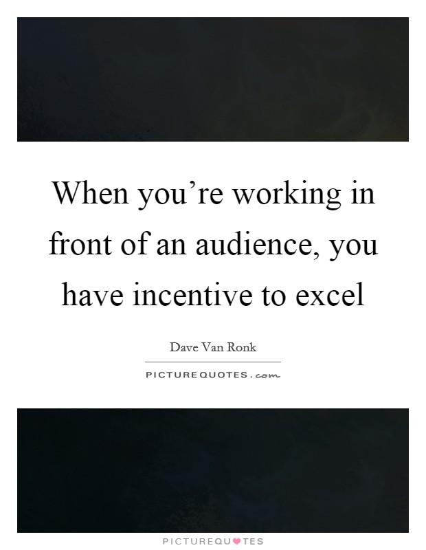 When you're working in front of an audience, you have incentive to excel Picture Quote #1