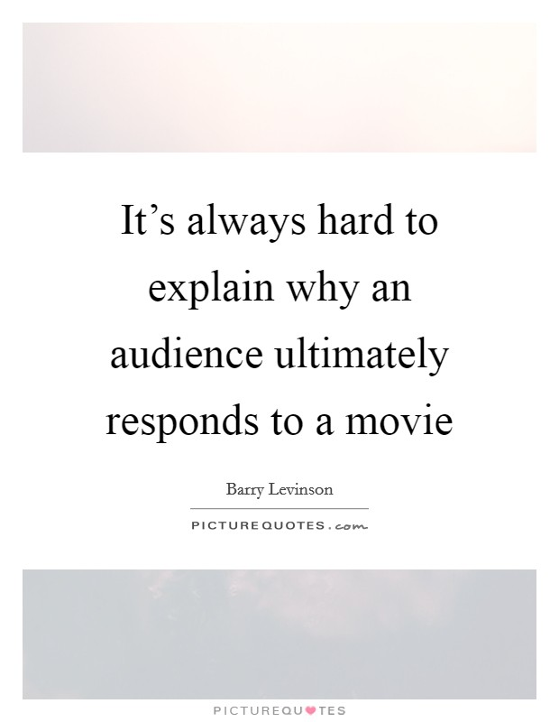 It's always hard to explain why an audience ultimately responds to a movie Picture Quote #1