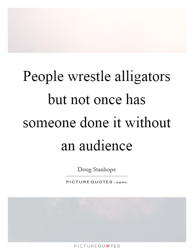 People wrestle alligators but not once has someone done it without an audience Picture Quote #1