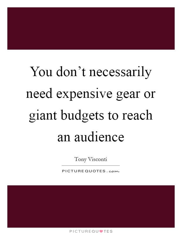You don't necessarily need expensive gear or giant budgets to reach an audience Picture Quote #1