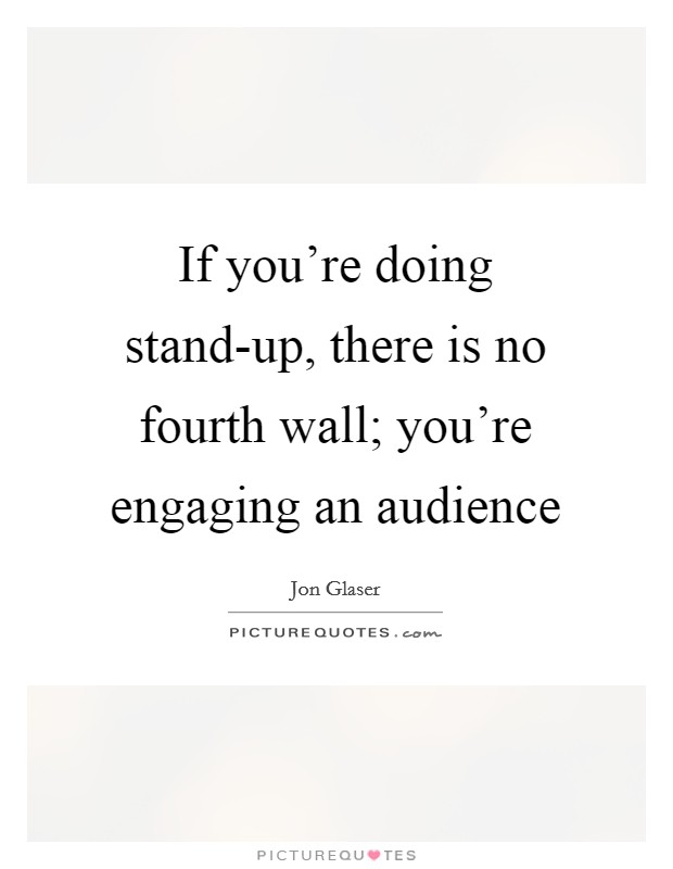 If you're doing stand-up, there is no fourth wall; you're engaging an audience Picture Quote #1