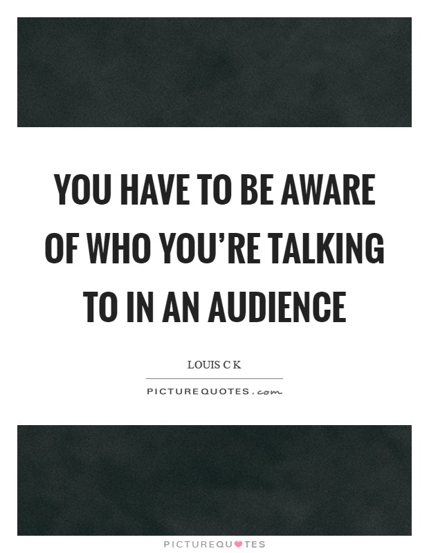 You have to be aware of who you're talking to in an audience Picture Quote #1