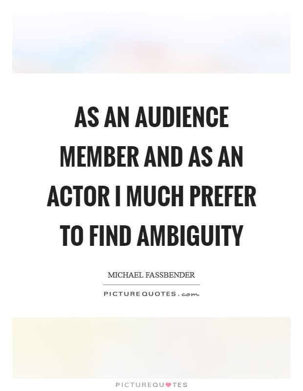 As an audience member and as an actor I much prefer to find ambiguity Picture Quote #1