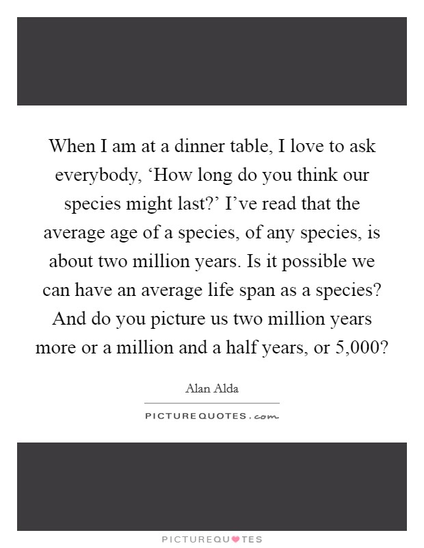 When I am at a dinner table, I love to ask everybody, 'How long do you think our species might last?' I've read that the average age of a species, of any species, is about two million years. Is it possible we can have an average life span as a species? And do you picture us two million years more or a million and a half years, or 5,000? Picture Quote #1