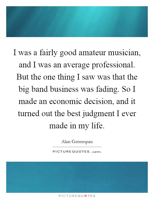 I was a fairly good amateur musician, and I was an average professional. But the one thing I saw was that the big band business was fading. So I made an economic decision, and it turned out the best judgment I ever made in my life Picture Quote #1