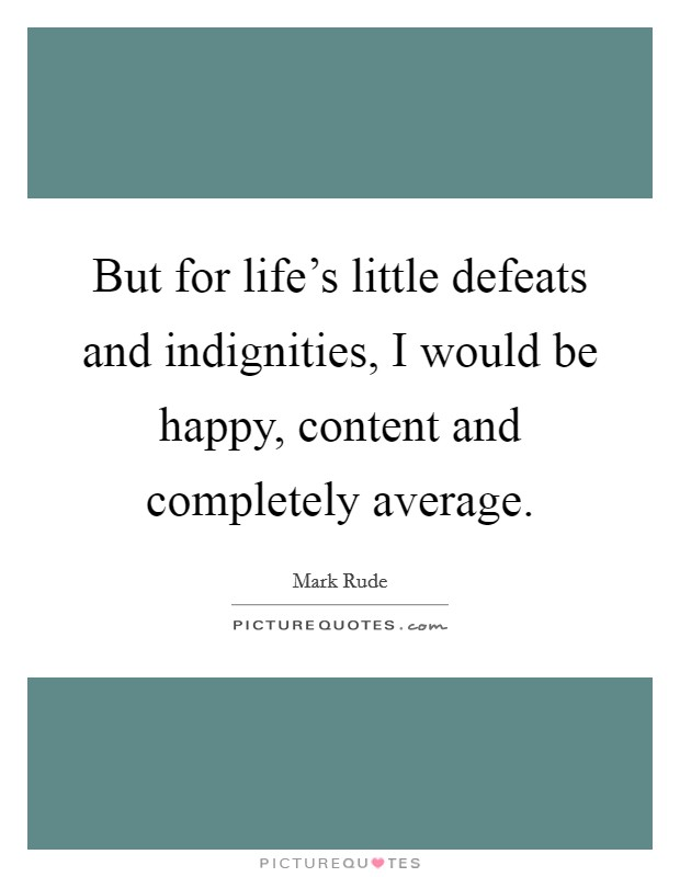 But for life's little defeats and indignities, I would be happy, content and completely average Picture Quote #1