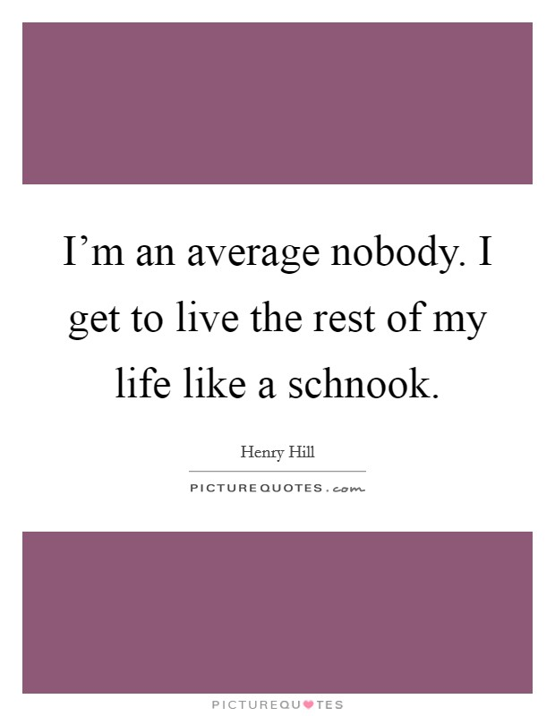 I'm an average nobody. I get to live the rest of my life like a schnook Picture Quote #1