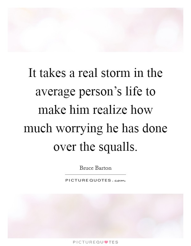 It takes a real storm in the average person's life to make him realize how much worrying he has done over the squalls Picture Quote #1
