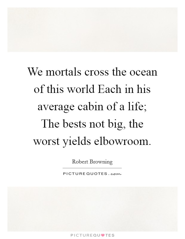 We mortals cross the ocean of this world Each in his average cabin of a life; The bests not big, the worst yields elbowroom Picture Quote #1