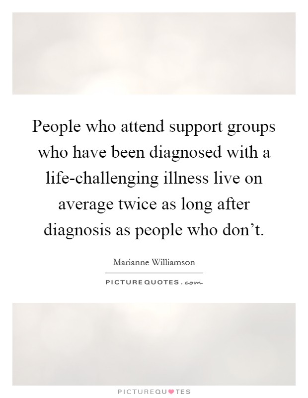 People who attend support groups who have been diagnosed with a life-challenging illness live on average twice as long after diagnosis as people who don't Picture Quote #1