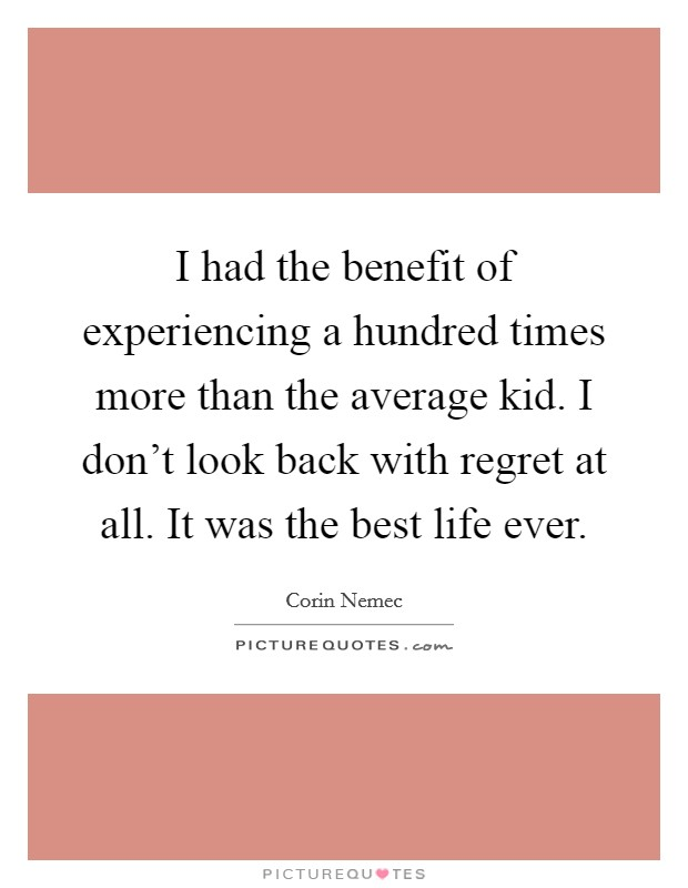 I had the benefit of experiencing a hundred times more than the average kid. I don't look back with regret at all. It was the best life ever Picture Quote #1