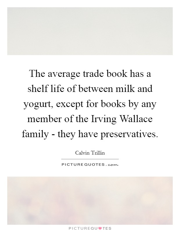 The average trade book has a shelf life of between milk and yogurt, except for books by any member of the Irving Wallace family - they have preservatives Picture Quote #1