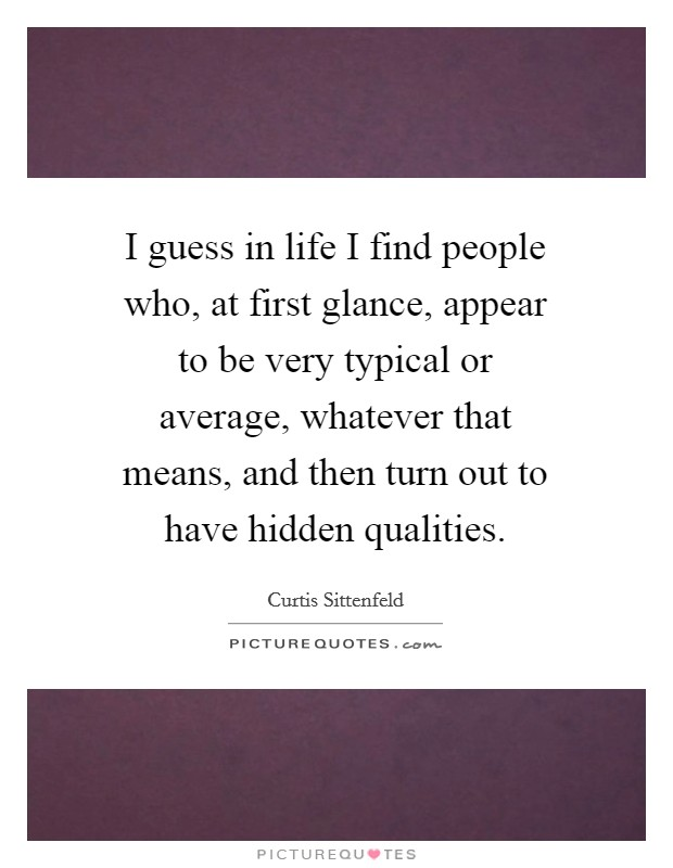 I guess in life I find people who, at first glance, appear to be very typical or average, whatever that means, and then turn out to have hidden qualities. Picture Quote #1