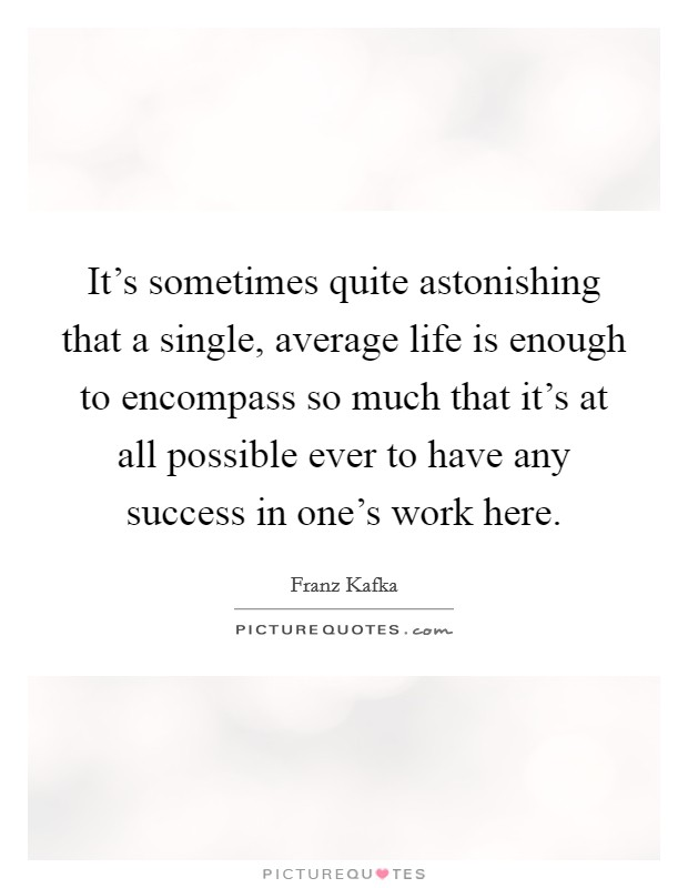 It's sometimes quite astonishing that a single, average life is enough to encompass so much that it's at all possible ever to have any success in one's work here Picture Quote #1