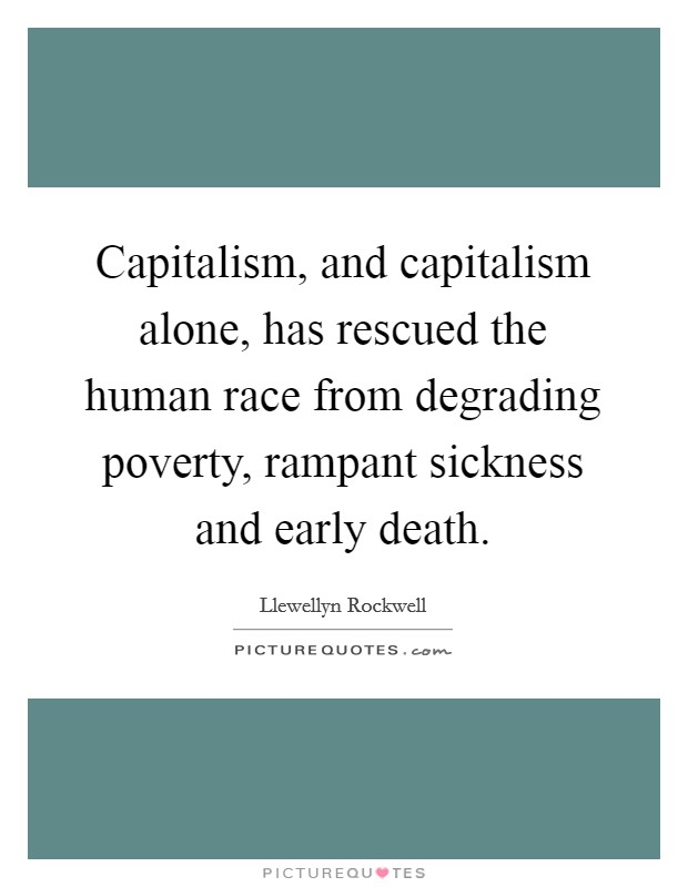 Capitalism, and capitalism alone, has rescued the human race from degrading poverty, rampant sickness and early death Picture Quote #1