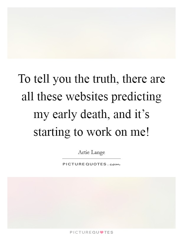 To tell you the truth, there are all these websites predicting my early death, and it's starting to work on me! Picture Quote #1
