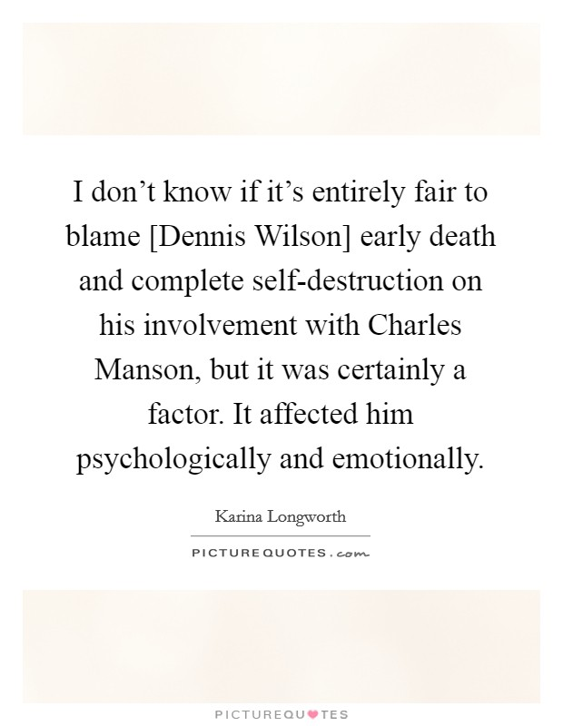 I don't know if it's entirely fair to blame [Dennis Wilson] early death and complete self-destruction on his involvement with Charles Manson, but it was certainly a factor. It affected him psychologically and emotionally Picture Quote #1