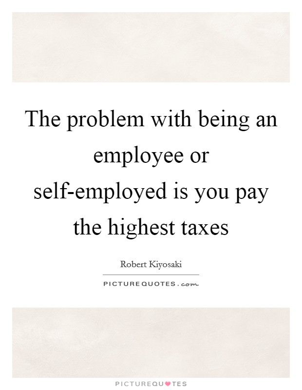 The problem with being an employee or self-employed is you pay the highest taxes Picture Quote #1