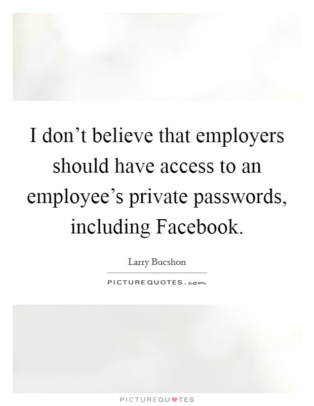 I don't believe that employers should have access to an employee's private passwords, including Facebook Picture Quote #1