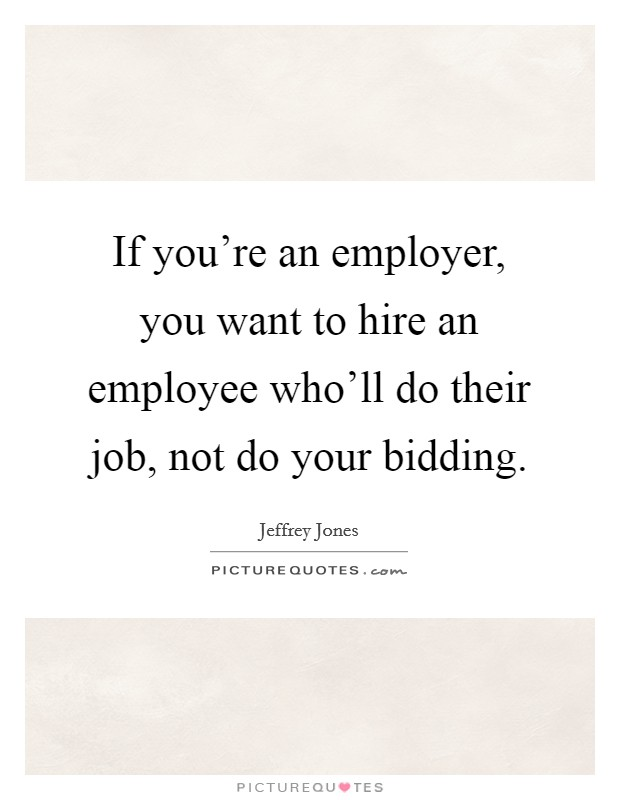 If you're an employer, you want to hire an employee who'll do their job, not do your bidding Picture Quote #1