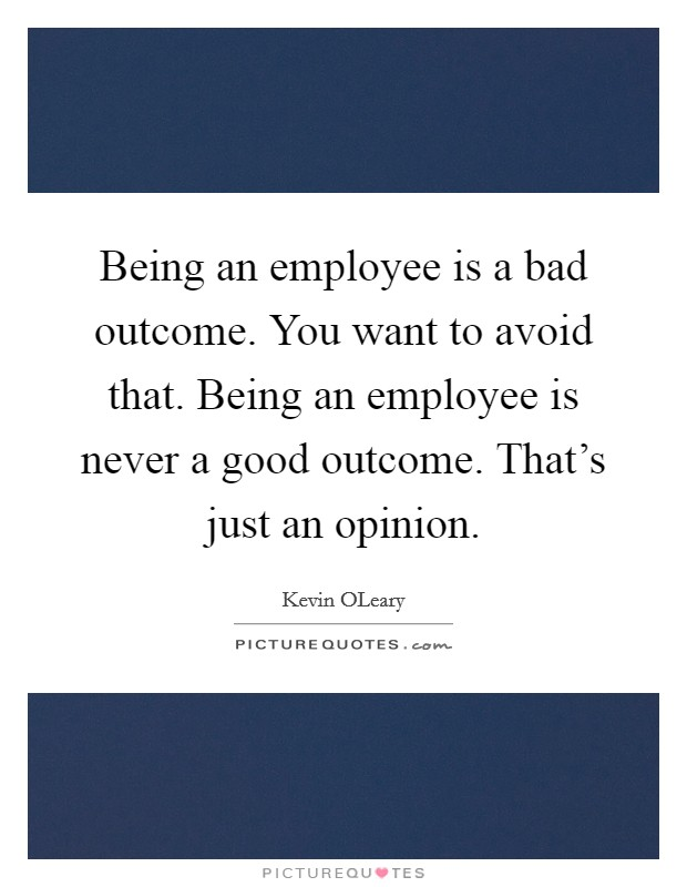 Being an employee is a bad outcome. You want to avoid that. Being an employee is never a good outcome. That's just an opinion Picture Quote #1