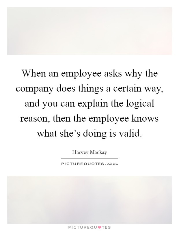 When an employee asks why the company does things a certain way, and you can explain the logical reason, then the employee knows what she's doing is valid Picture Quote #1