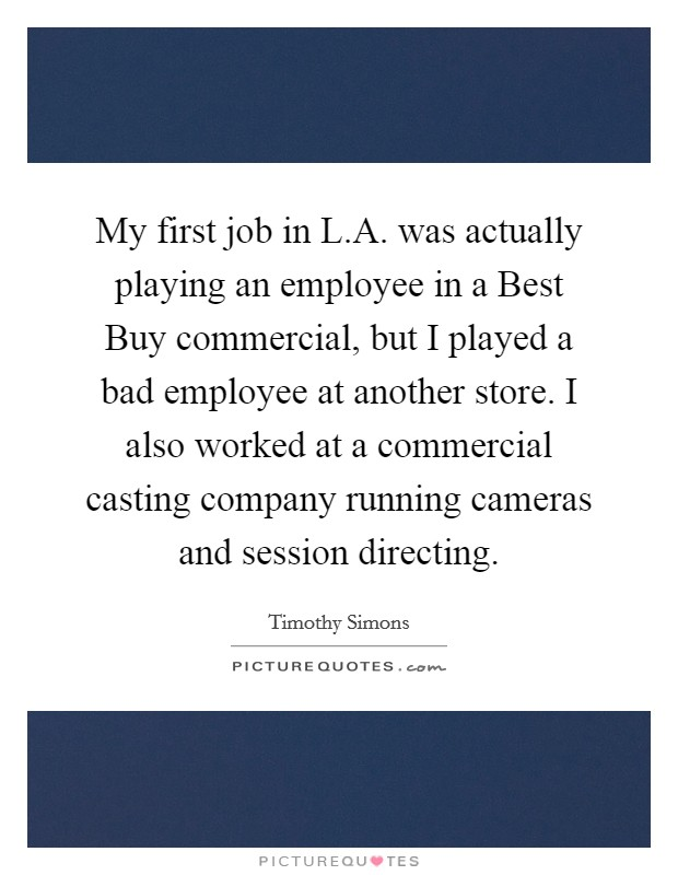 My first job in L.A. was actually playing an employee in a Best Buy commercial, but I played a bad employee at another store. I also worked at a commercial casting company running cameras and session directing Picture Quote #1