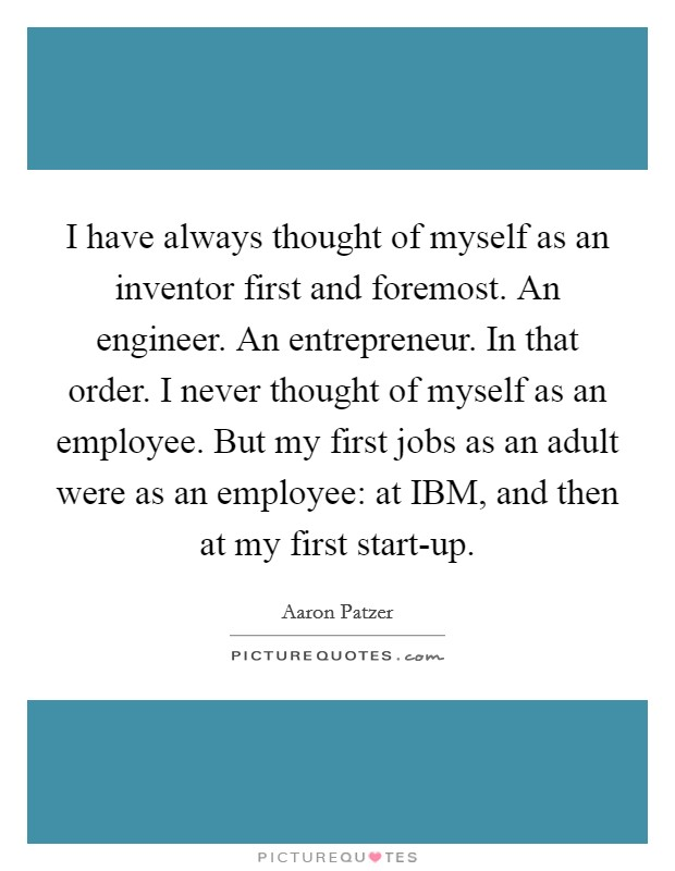 I have always thought of myself as an inventor first and foremost. An engineer. An entrepreneur. In that order. I never thought of myself as an employee. But my first jobs as an adult were as an employee: at IBM, and then at my first start-up Picture Quote #1