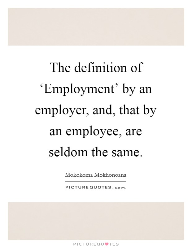 The definition of 'Employment' by an employer, and, that by an employee, are seldom the same Picture Quote #1