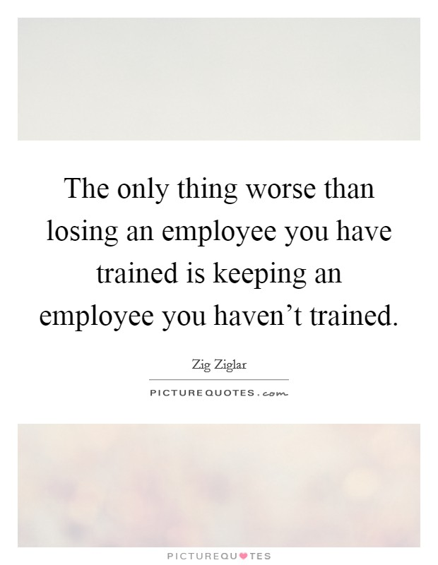 The only thing worse than losing an employee you have trained is keeping an employee you haven't trained Picture Quote #1