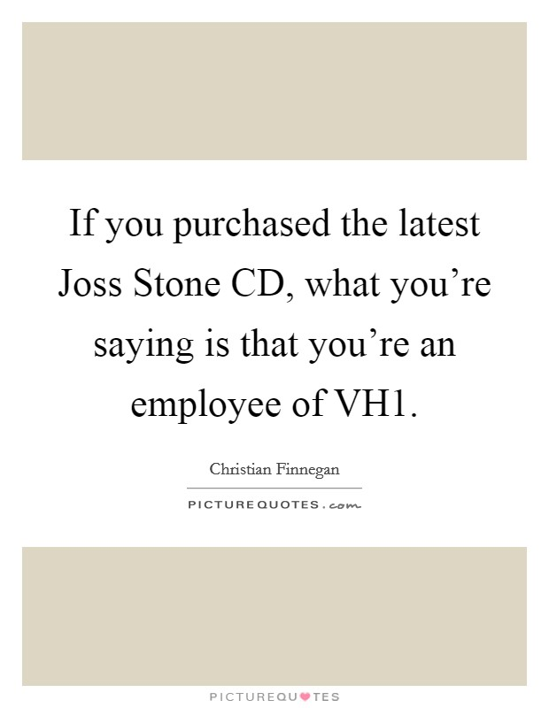 If you purchased the latest Joss Stone CD, what you're saying is that you're an employee of VH1 Picture Quote #1