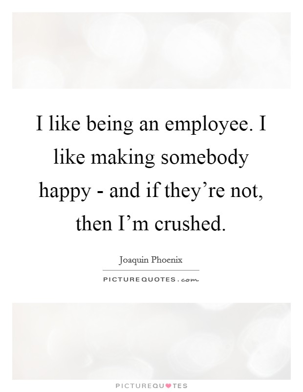 I like being an employee. I like making somebody happy - and if they're not, then I'm crushed Picture Quote #1