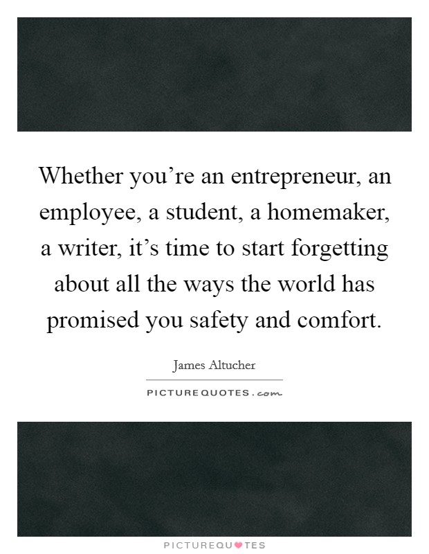 Whether you're an entrepreneur, an employee, a student, a homemaker, a writer, it's time to start forgetting about all the ways the world has promised you safety and comfort Picture Quote #1