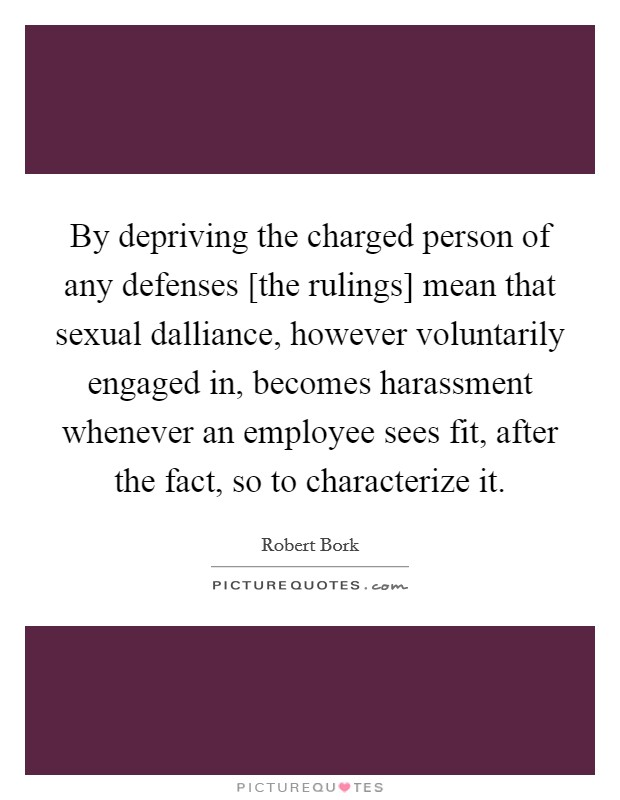 By depriving the charged person of any defenses [the rulings] mean that sexual dalliance, however voluntarily engaged in, becomes harassment whenever an employee sees fit, after the fact, so to characterize it Picture Quote #1