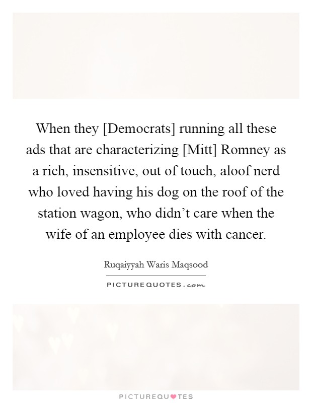 When they [Democrats] running all these ads that are characterizing [Mitt] Romney as a rich, insensitive, out of touch, aloof nerd who loved having his dog on the roof of the station wagon, who didn't care when the wife of an employee dies with cancer Picture Quote #1