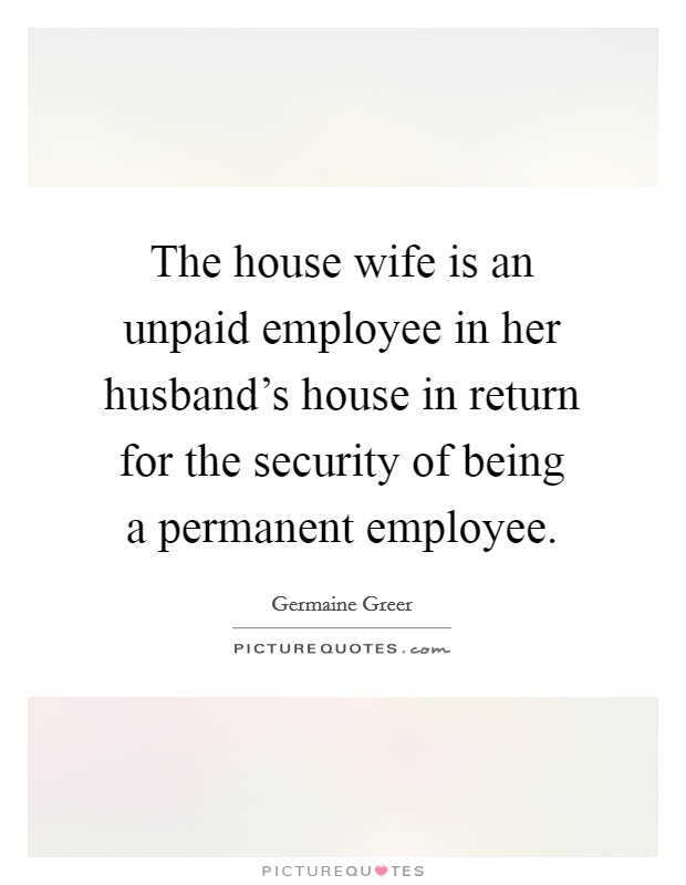 The house wife is an unpaid employee in her husband's house in return for the security of being a permanent employee Picture Quote #1