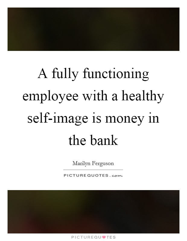 A fully functioning employee with a healthy self-image is money in the bank Picture Quote #1