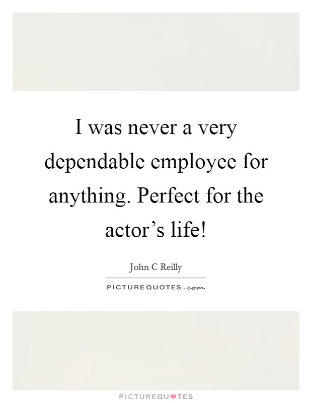 I was never a very dependable employee for anything. Perfect for the actor's life! Picture Quote #1