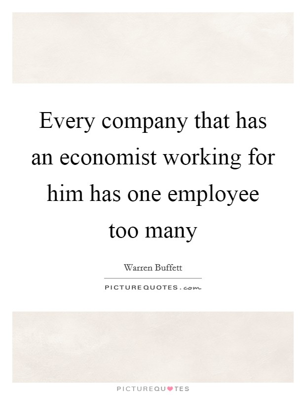 Every company that has an economist working for him has one employee too many Picture Quote #1