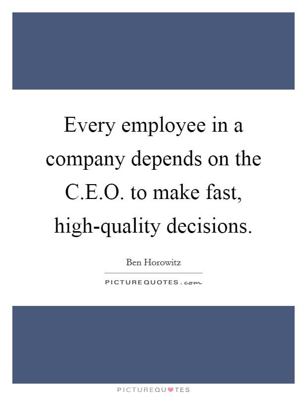 Every employee in a company depends on the C.E.O. to make fast, high-quality decisions Picture Quote #1