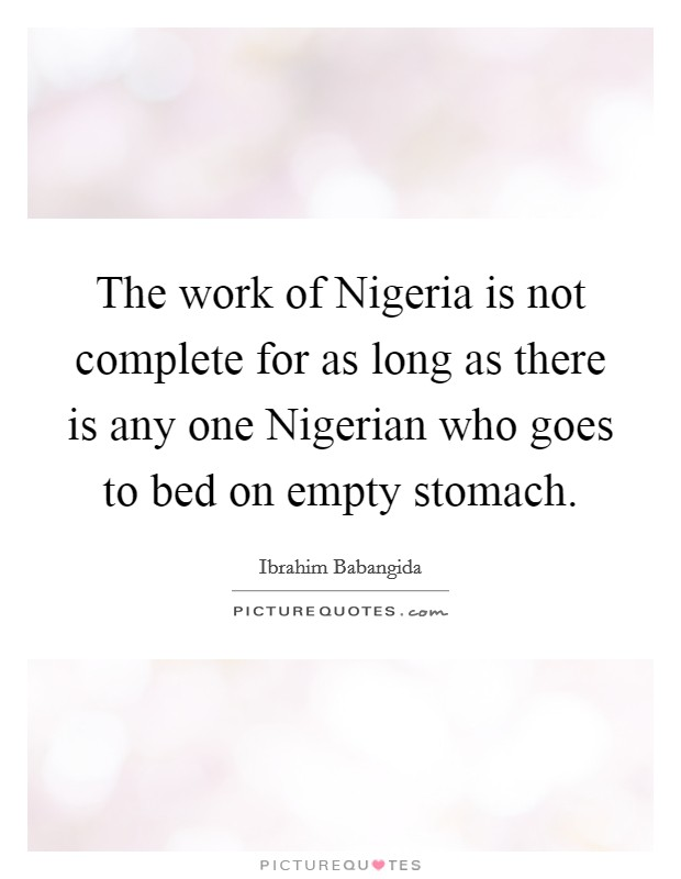 The work of Nigeria is not complete for as long as there is any one Nigerian who goes to bed on empty stomach Picture Quote #1